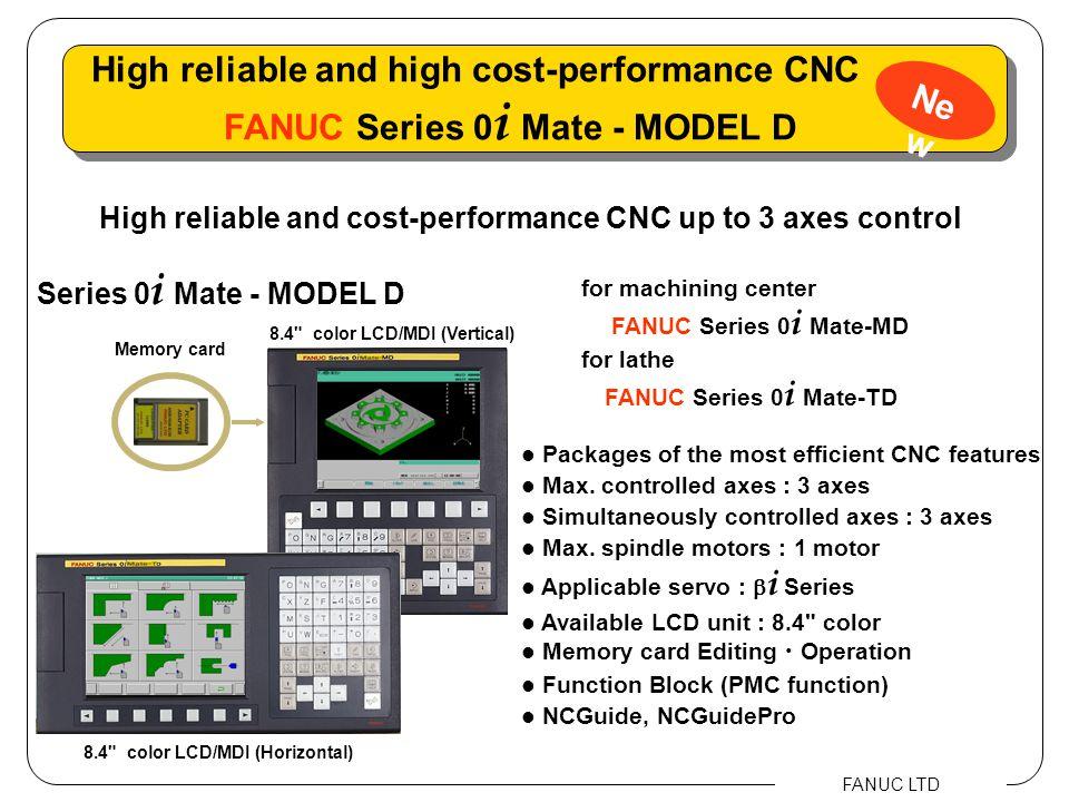 FANUC LTD FSSB FANUC I/O Link DI/DO 256/256 8.4 LCD/MDI (color) Series 0 i Mate - MODEL D AC SERVO MOTOR  i S series AC SPINDLE MOTOR  i series SERVO AMPLIFIER  i  series AC SERVO MOTOR  i S series Ne w System configuration FANUC Series 0 i Mate - MODEL D Operator's panel Connection panel I/O module SERVO AMPLIFIER  i  SV series (with I/O Link)