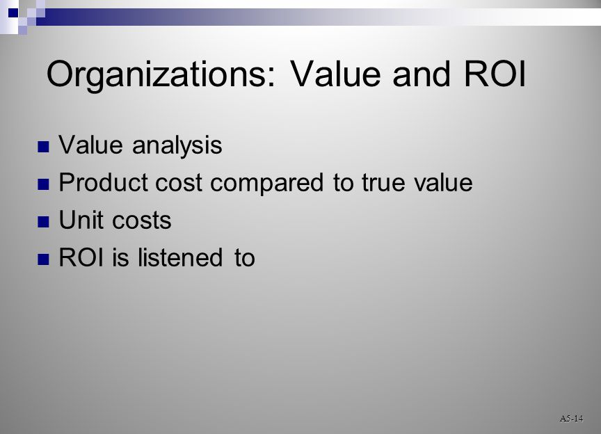 Organizations: Value and ROI Value analysis Product cost compared to true value Unit costs ROI is listened to A5-14