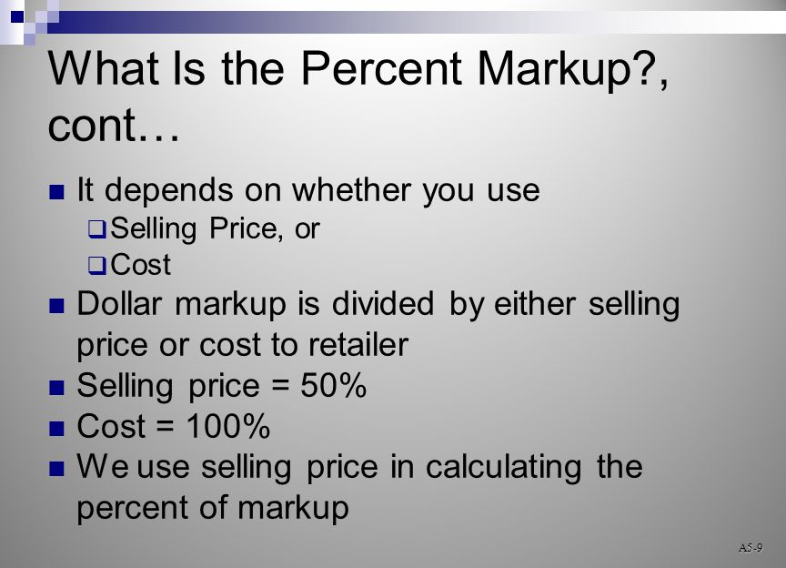 What Is the Percent Markup?, cont… It depends on whether you use  Selling Price, or  Cost Dollar markup is divided by either selling price or cost to retailer Selling price = 50% Cost = 100% We use selling price in calculating the percent of markup A5-9