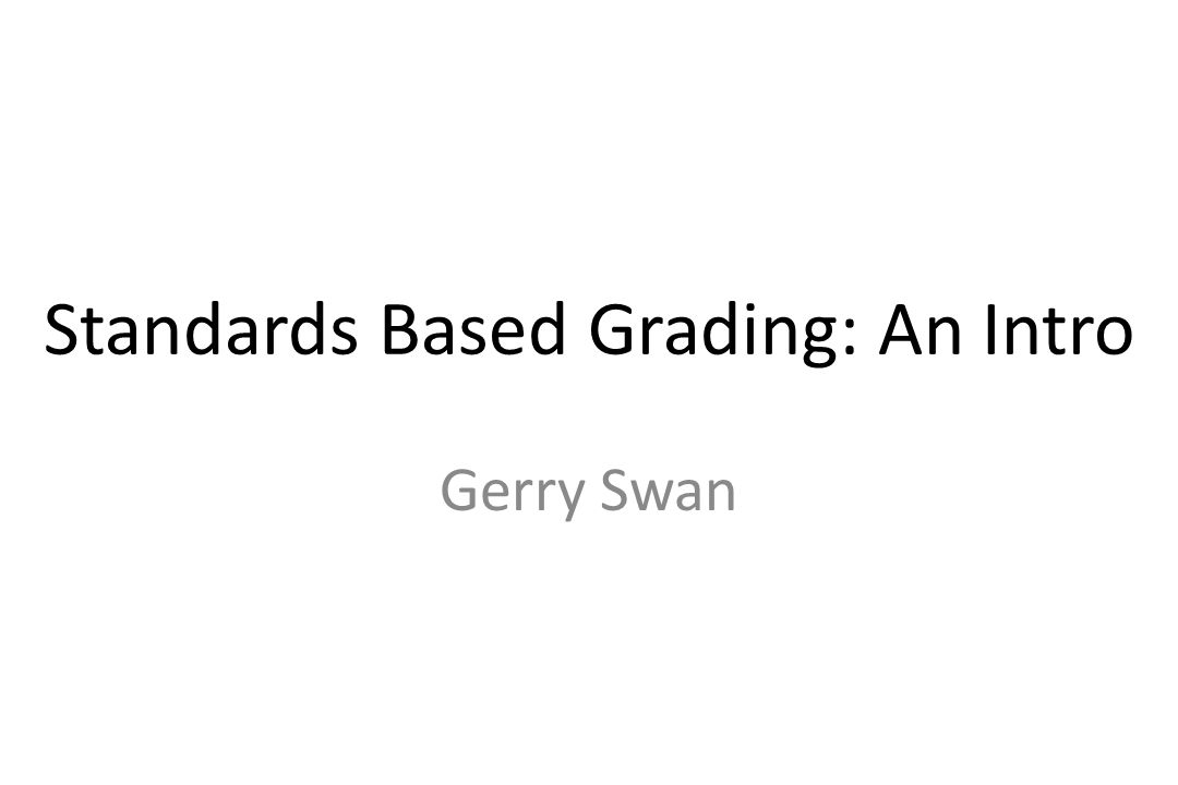 Standards Based Grading: An Intro Gerry Swan