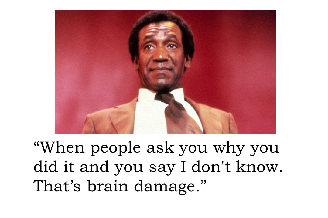 """When people ask you why you did it and you say I don't know. That's brain damage."""