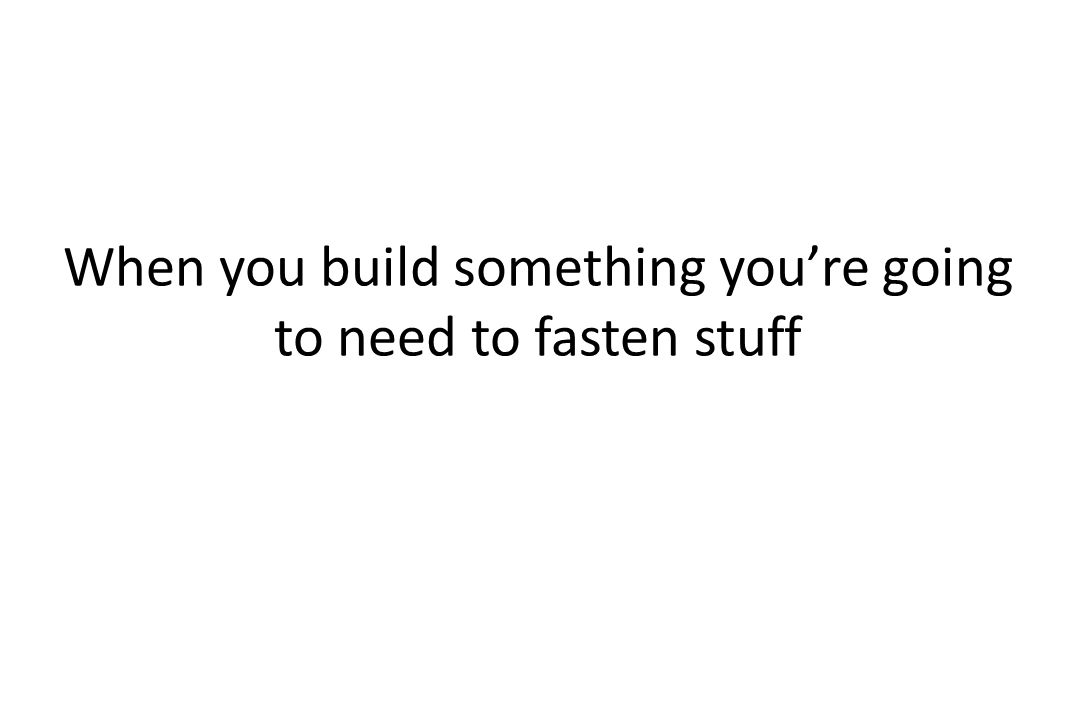 When you build something you're going to need to fasten stuff