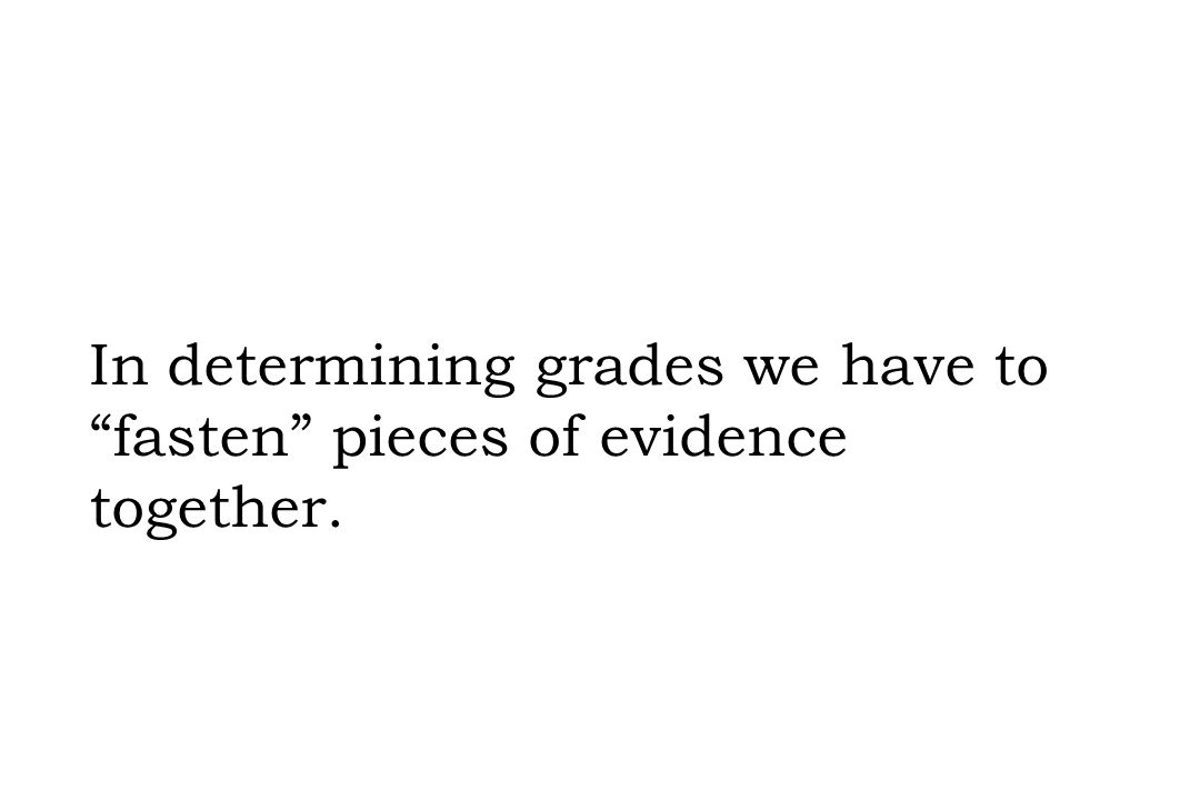 "In determining grades we have to ""fasten"" pieces of evidence together."