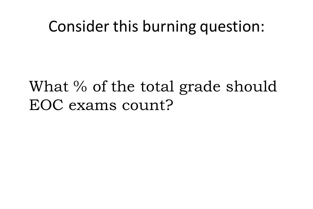 What % of the total grade should EOC exams count? Consider this burning question: