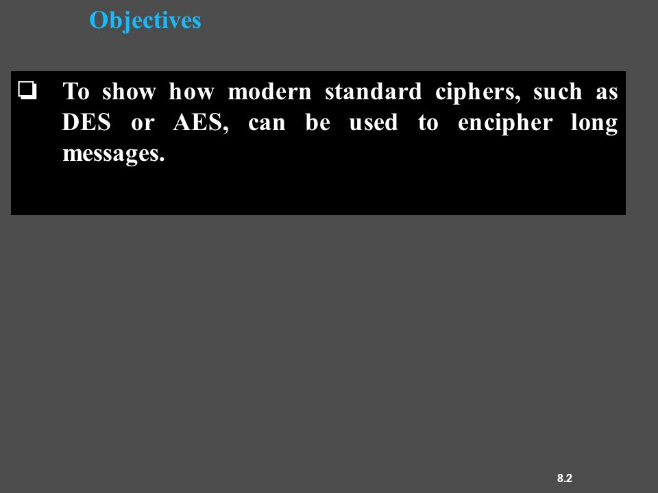 8.2 Objectives ❏ To show how modern standard ciphers, such as DES or AES, can be used to encipher long messages.