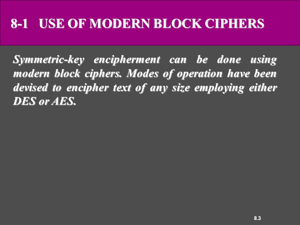 8.3 8-1 USE OF MODERN BLOCK CIPHERS Symmetric-key encipherment can be done using modern block ciphers.