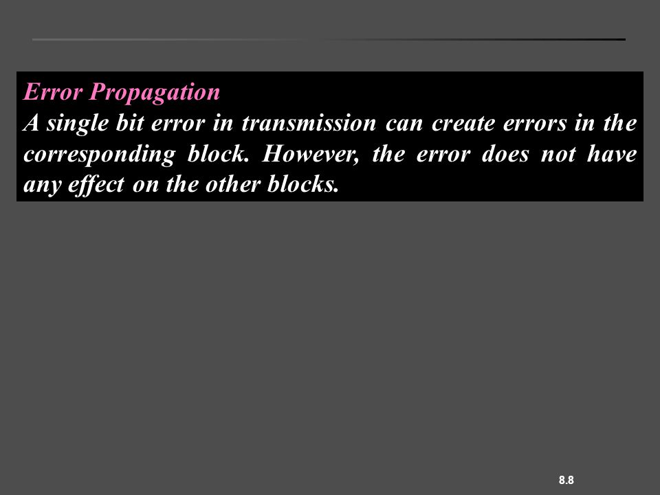 8.8 Error Propagation A single bit error in transmission can create errors in the corresponding block.