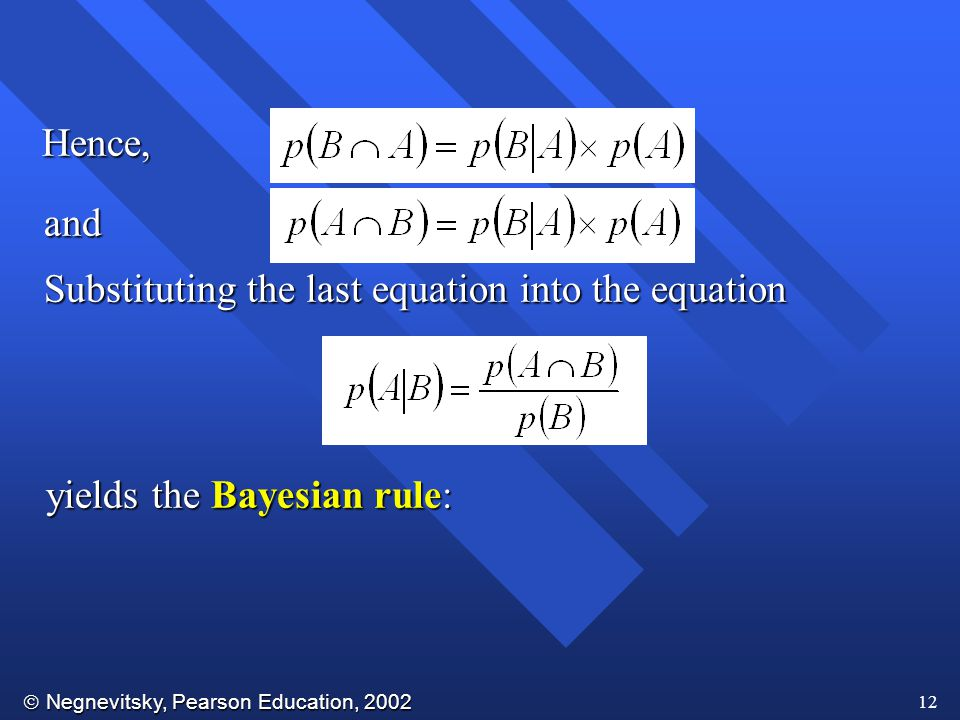  Negnevitsky, Pearson Education, 2002 12 Hence, Substituting the last equation into the equation and yields the Bayesian rule: