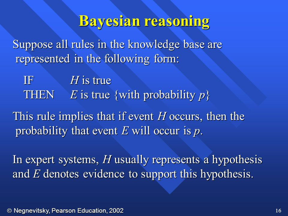  Negnevitsky, Pearson Education, 2002 16 Suppose all rules in the knowledge base are represented in the following form: represented in the following form: IFH is true THENE is true {with probability p} This rule implies that if event H occurs, then the probability that event E will occur is p.