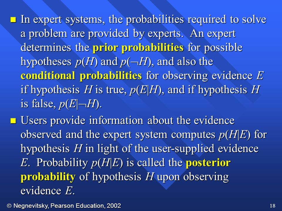  Negnevitsky, Pearson Education, 2002 18 n In expert systems, the probabilities required to solve a problem are provided by experts.
