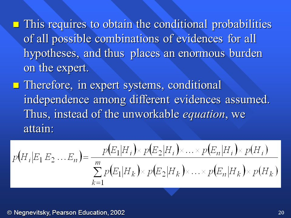  Negnevitsky, Pearson Education, 2002 20 n This requires to obtain the conditional probabilities of all possible combinations of evidences for all hypotheses, and thus places an enormous burden on the expert.