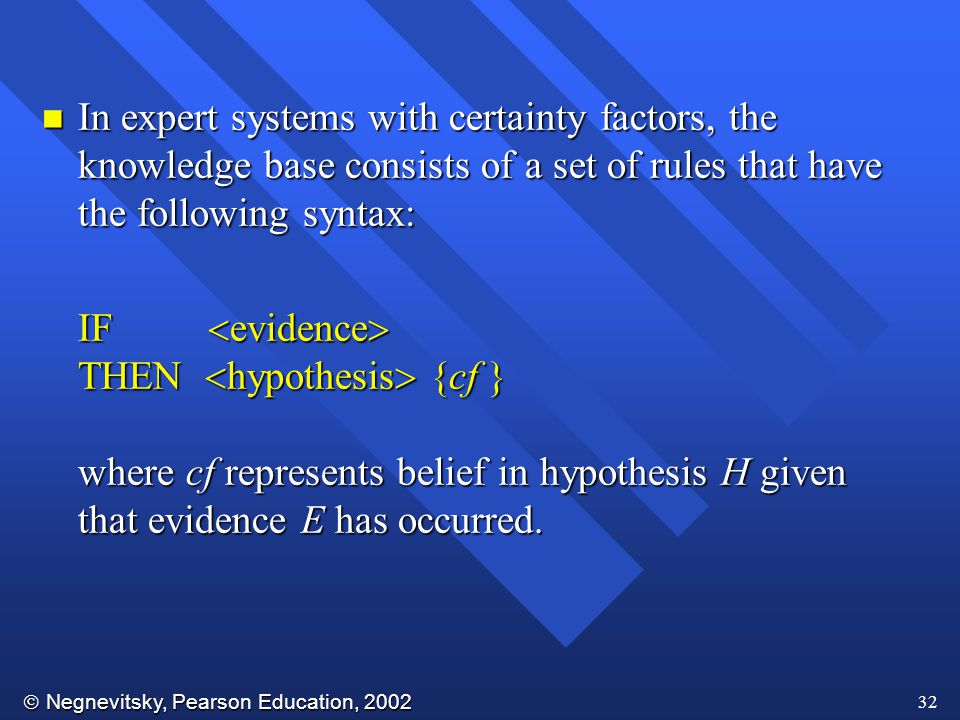  Negnevitsky, Pearson Education, 2002 32 n In expert systems with certainty factors, the knowledge base consists of a set of rules that have the following syntax: IF  evidence  THEN  hypothesis  {cf } where cf represents belief in hypothesis H given that evidence E has occurred.