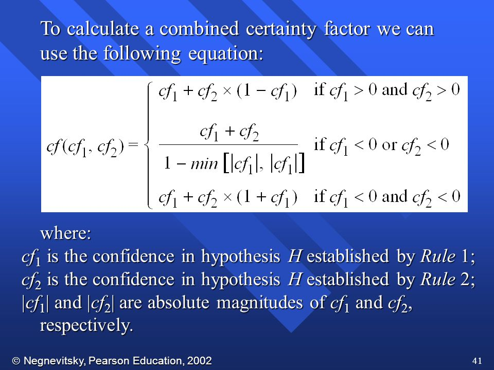  Negnevitsky, Pearson Education, 2002 41 To calculate a combined certainty factor we can use the following equation: where: cf 1 is the confidence in hypothesis H established by Rule 1; cf 2 is the confidence in hypothesis H established by Rule 2;  cf 1  and  cf 2  are absolute magnitudes of cf 1 and cf 2, respectively.