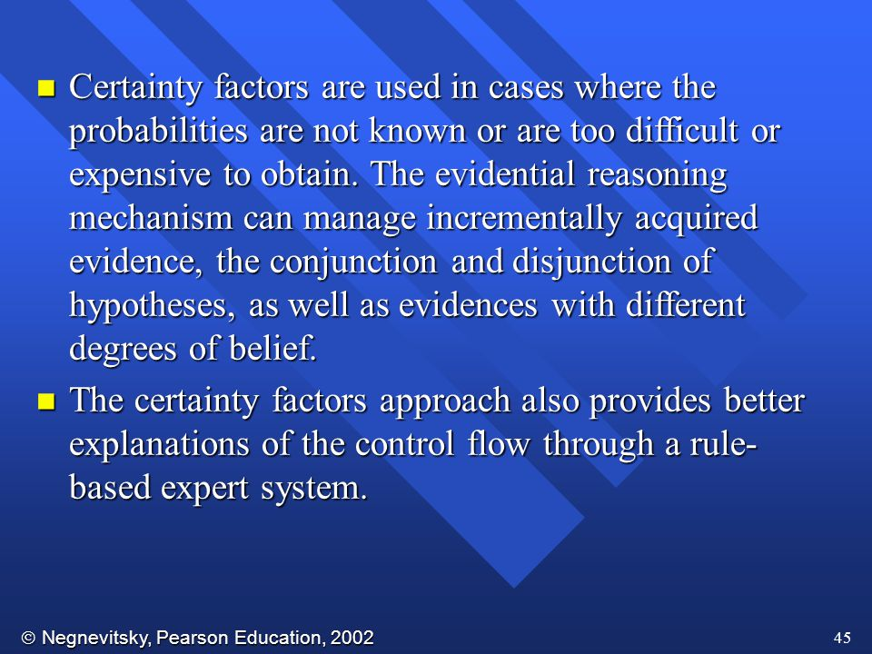  Negnevitsky, Pearson Education, 2002 45 n Certainty factors are used in cases where the probabilities are not known or are too difficult or expensive to obtain.