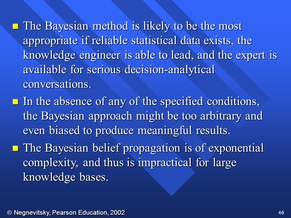  Negnevitsky, Pearson Education, 2002 46 n The Bayesian method is likely to be the most appropriate if reliable statistical data exists, the knowledge engineer is able to lead, and the expert is available for serious decision-analytical conversations.
