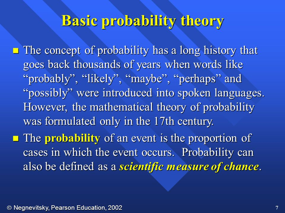  Negnevitsky, Pearson Education, 2002 7 Basic probability theory n The concept of probability has a long history that goes back thousands of years when words like probably , likely , maybe , perhaps and possibly were introduced into spoken languages.