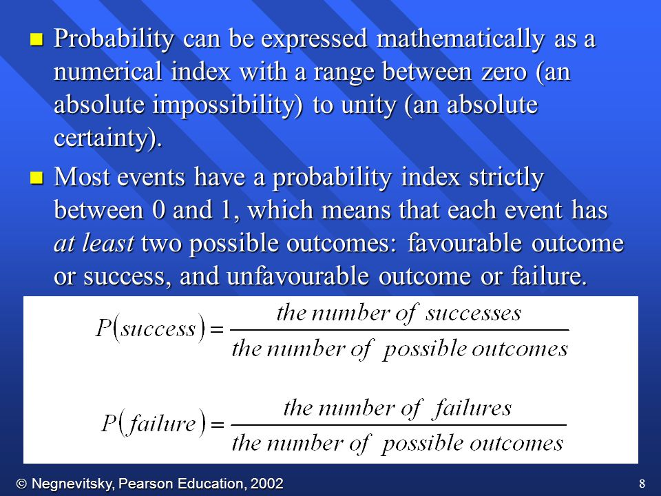  Negnevitsky, Pearson Education, 2002 9 n If s is the number of times success can occur, and f is the number of times failure can occur, then and and p + q = 1 n If we throw a coin, the probability of getting a head will be equal to the probability of getting a tail.