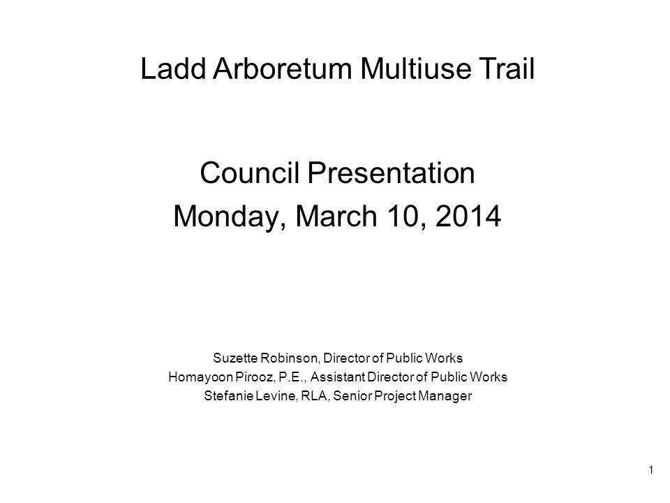 Ladd Arboretum Multiuse Trail Council Presentation Monday, March 10, 2014 Suzette Robinson, Director of Public Works Homayoon Pirooz, P.E., Assistant Director of Public Works Stefanie Levine, RLA, Senior Project Manager 1