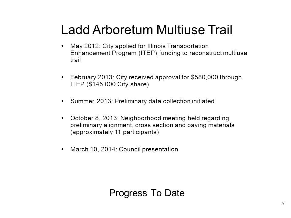 Ladd Arboretum Multiuse Trail Progress To Date May 2012: City applied for Illinois Transportation Enhancement Program (ITEP) funding to reconstruct multiuse trail February 2013: City received approval for $580,000 through ITEP ($145,000 City share) Summer 2013: Preliminary data collection initiated October 8, 2013: Neighborhood meeting held regarding preliminary alignment, cross section and paving materials (approximately 11 participants) March 10, 2014: Council presentation 5