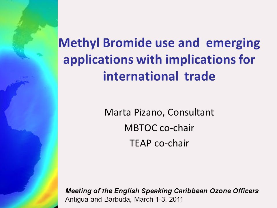 Methyl Bromide use and emerging applications with implications for international trade Marta Pizano, Consultant MBTOC co-chair TEAP co-chair Meeting of the English Speaking Caribbean Ozone Officers Antigua and Barbuda, March 1-3, 2011