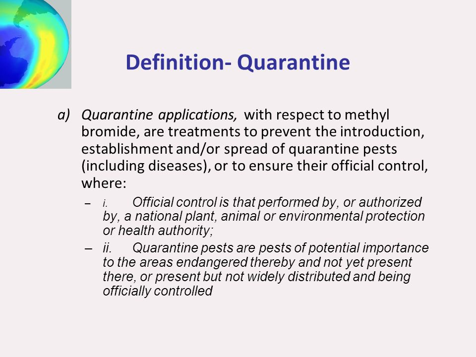 Definition- Quarantine a)Quarantine applications, with respect to methyl bromide, are treatments to prevent the introduction, establishment and/or spr