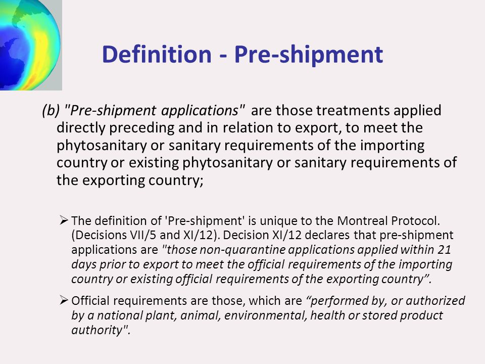 Definition - Pre-shipment (b) Pre-shipment applications are those treatments applied directly preceding and in relation to export, to meet the phytosanitary or sanitary requirements of the importing country or existing phytosanitary or sanitary requirements of the exporting country;  The definition of Pre-shipment is unique to the Montreal Protocol.