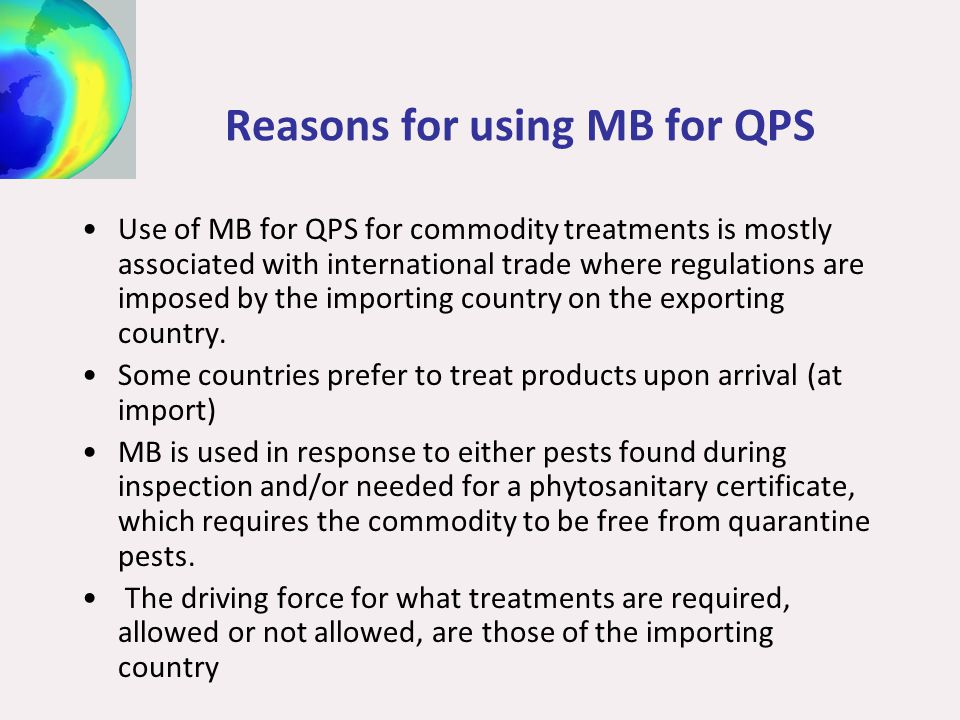 Reasons for using MB for QPS Use of MB for QPS for commodity treatments is mostly associated with international trade where regulations are imposed by the importing country on the exporting country.