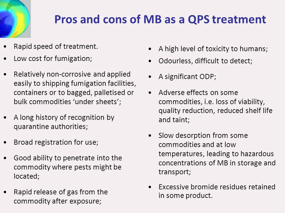 Pros and cons of MB as a QPS treatment Rapid speed of treatment. Low cost for fumigation; Relatively non-corrosive and applied easily to shipping fumi