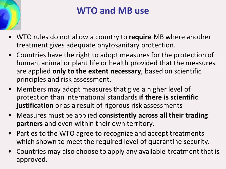 WTO and MB use WTO rules do not allow a country to require MB where another treatment gives adequate phytosanitary protection.