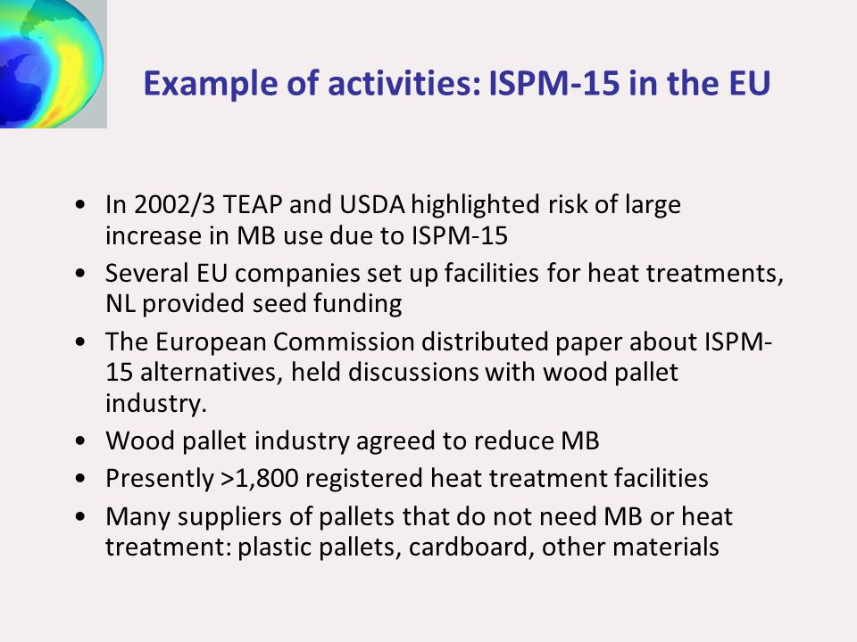 Example of activities: ISPM-15 in the EU In 2002/3 TEAP and USDA highlighted risk of large increase in MB use due to ISPM-15 Several EU companies set