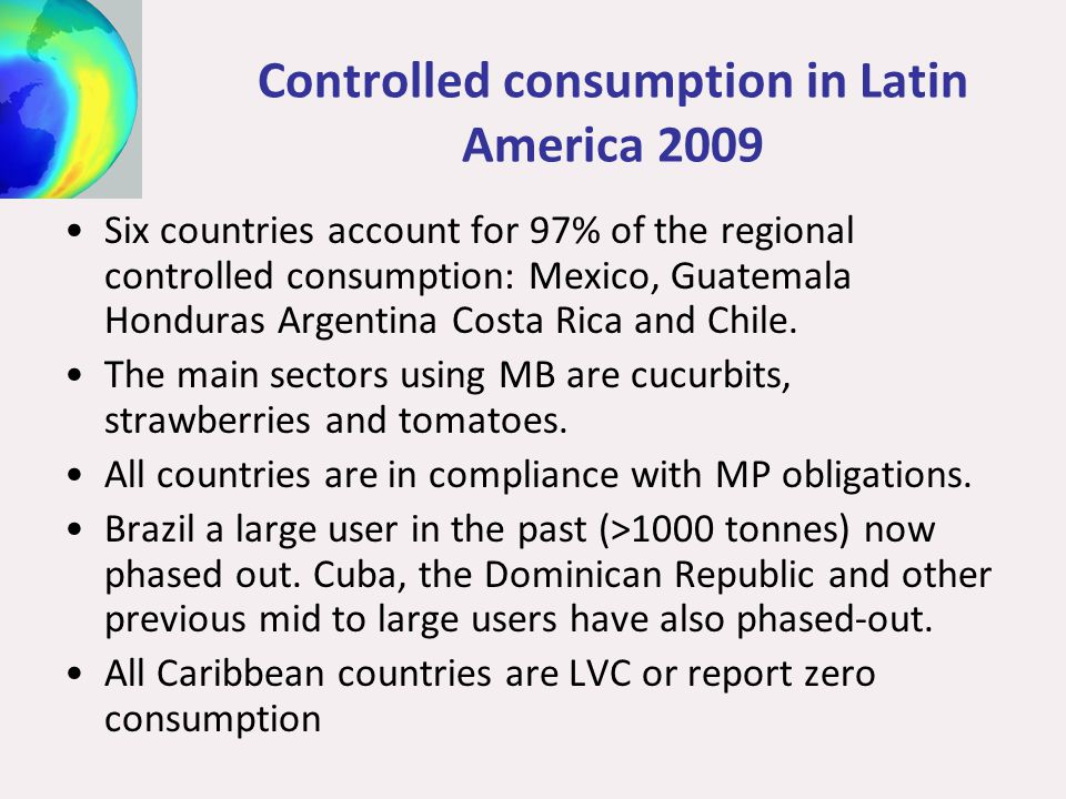 Controlled consumption in Latin America 2009 Six countries account for 97% of the regional controlled consumption: Mexico, Guatemala Honduras Argentina Costa Rica and Chile.