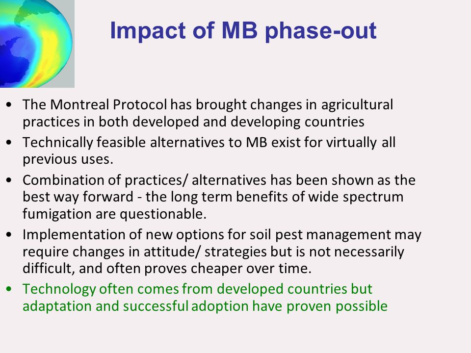 Impact of MB phase-out The Montreal Protocol has brought changes in agricultural practices in both developed and developing countries Technically feas