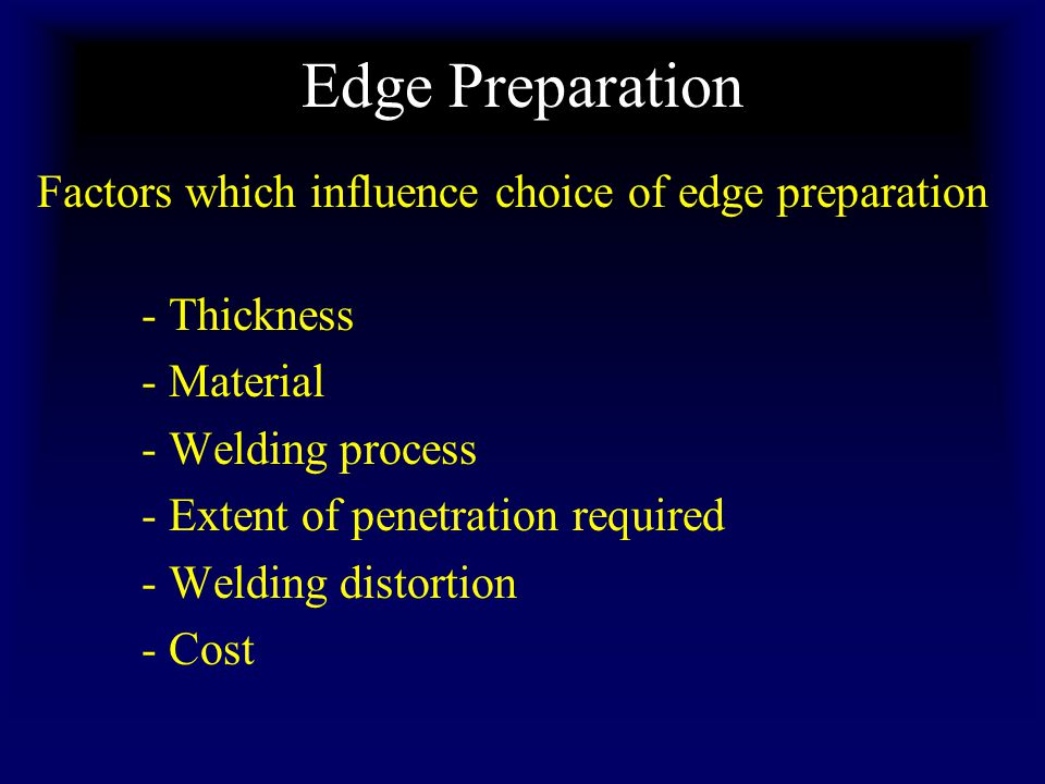 Edge Preparation Factors which influence choice of edge preparation - Thickness - Material - Welding process - Extent of penetration required - Welding distortion - Cost