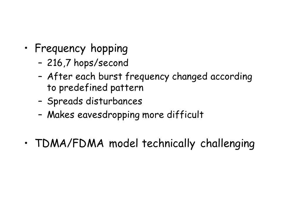 Frequency hopping –216,7 hops/second –After each burst frequency changed according to predefined pattern –Spreads disturbances –Makes eavesdropping more difficult TDMA/FDMA model technically challenging