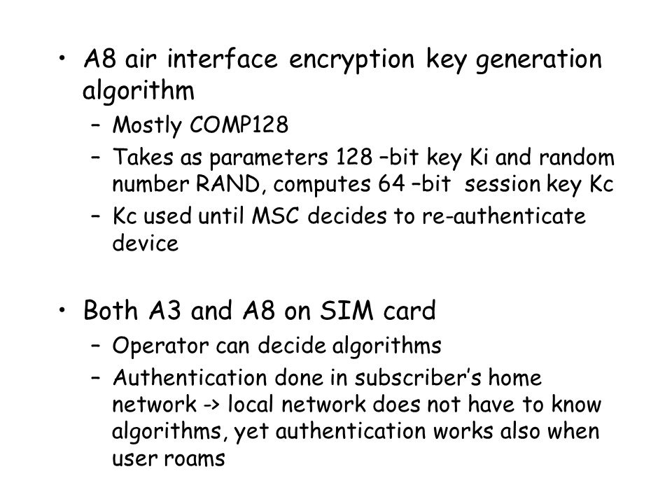 A8 air interface encryption key generation algorithm –Mostly COMP128 –Takes as parameters 128 –bit key Ki and random number RAND, computes 64 –bit session key Kc –Kc used until MSC decides to re-authenticate device Both A3 and A8 on SIM card –Operator can decide algorithms –Authentication done in subscriber's home network -> local network does not have to know algorithms, yet authentication works also when user roams