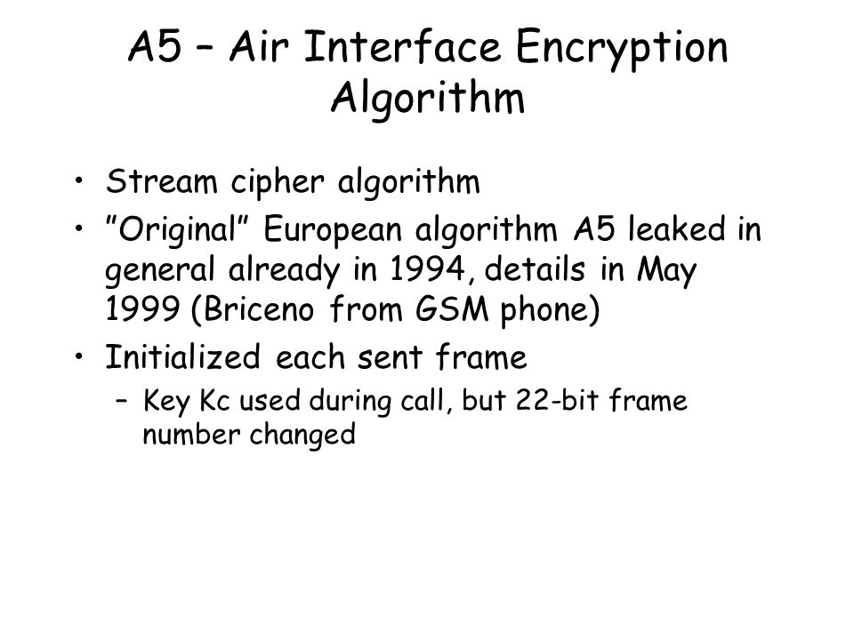 A5 – Air Interface Encryption Algorithm Stream cipher algorithm Original European algorithm A5 leaked in general already in 1994, details in May 1999 (Briceno from GSM phone) Initialized each sent frame –Key Kc used during call, but 22-bit frame number changed