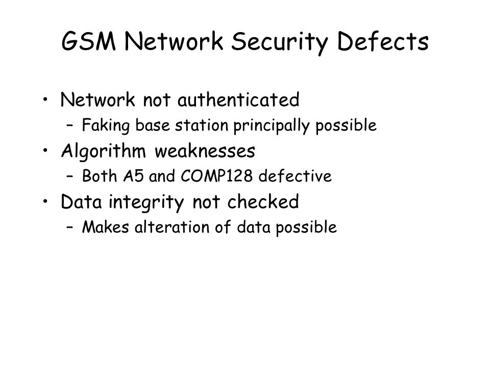 GSM Network Security Defects Network not authenticated –Faking base station principally possible Algorithm weaknesses –Both A5 and COMP128 defective Data integrity not checked –Makes alteration of data possible