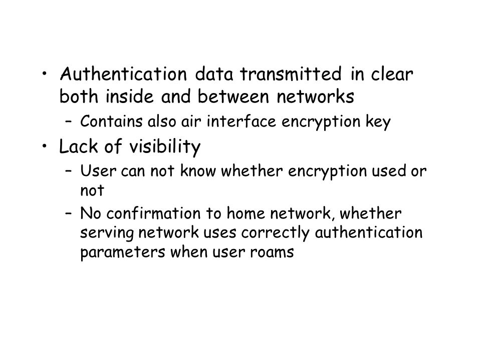 Authentication data transmitted in clear both inside and between networks –Contains also air interface encryption key Lack of visibility –User can not know whether encryption used or not –No confirmation to home network, whether serving network uses correctly authentication parameters when user roams
