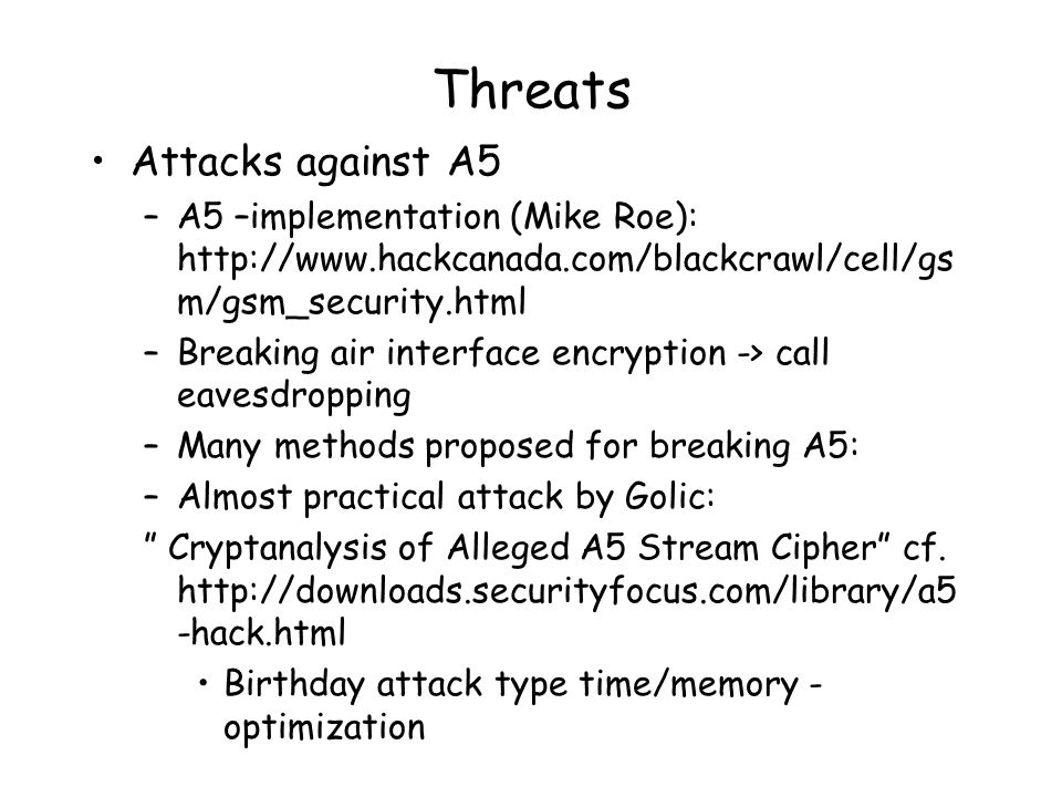 Threats Attacks against A5 –A5 –implementation (Mike Roe): http://www.hackcanada.com/blackcrawl/cell/gs m/gsm_security.html –Breaking air interface encryption -> call eavesdropping –Many methods proposed for breaking A5: –Almost practical attack by Golic: Cryptanalysis of Alleged A5 Stream Cipher cf.