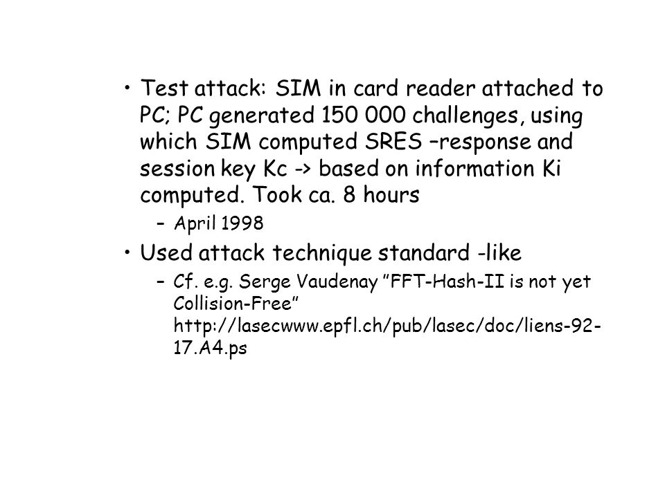 Test attack: SIM in card reader attached to PC; PC generated 150 000 challenges, using which SIM computed SRES –response and session key Kc -> based on information Ki computed.