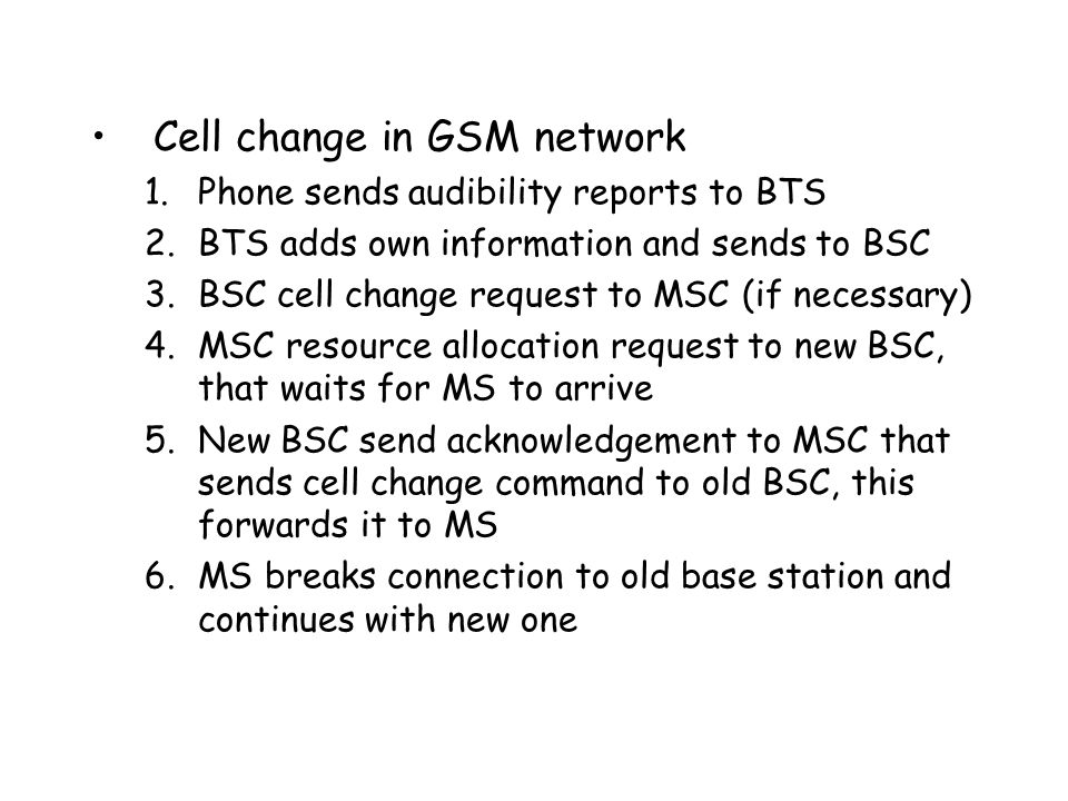 Cell change in GSM network 1.Phone sends audibility reports to BTS 2.BTS adds own information and sends to BSC 3.BSC cell change request to MSC (if necessary) 4.MSC resource allocation request to new BSC, that waits for MS to arrive 5.New BSC send acknowledgement to MSC that sends cell change command to old BSC, this forwards it to MS 6.MS breaks connection to old base station and continues with new one