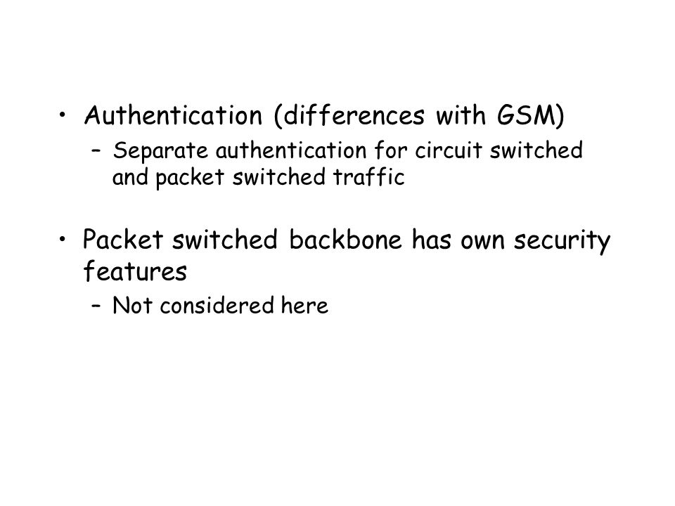 Authentication (differences with GSM) –Separate authentication for circuit switched and packet switched traffic Packet switched backbone has own security features –Not considered here