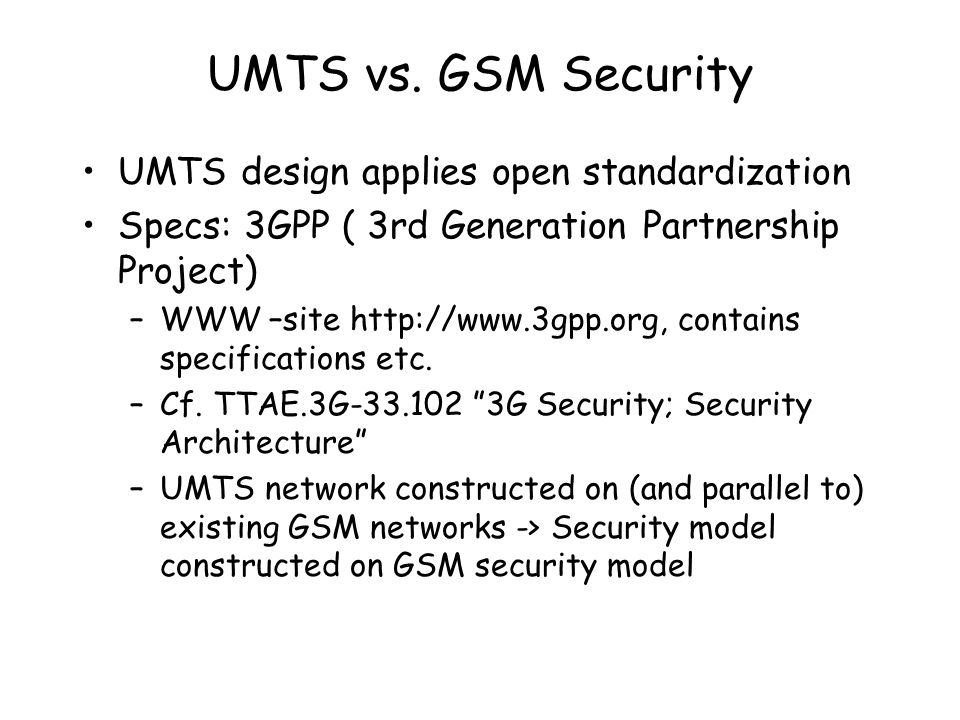 UMTS design applies open standardization Specs: 3GPP ( 3rd Generation Partnership Project) –WWW –site http://www.3gpp.org, contains specifications etc.