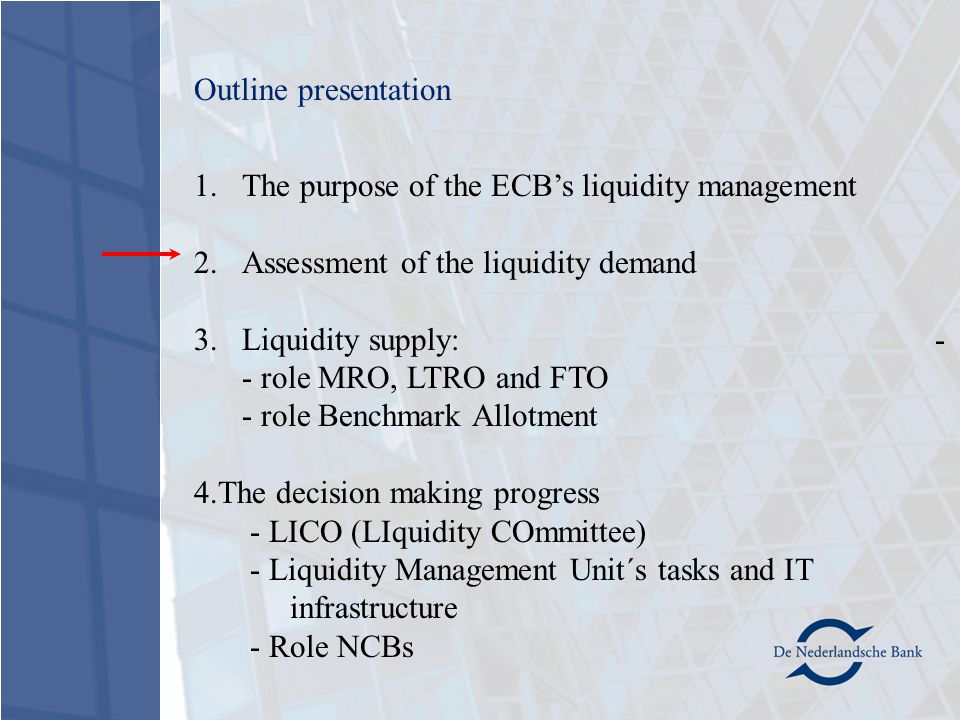 1.The purpose of the ECB's liquidity management 2.Assessment of the liquidity demand 3.Liquidity supply: - - role MRO, LTRO and FTO - role Benchmark Allotment 4.The decision making progress - LICO (LIquidity COmmittee) - Liquidity Management Unit´s tasks and IT infrastructure - Role NCBs Outline presentation