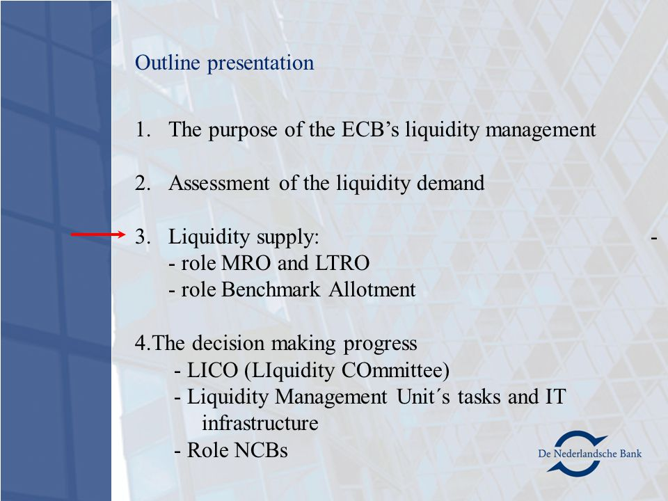 1.The purpose of the ECB's liquidity management 2.Assessment of the liquidity demand 3.Liquidity supply: - - role MRO and LTRO - role Benchmark Allotment 4.The decision making progress - LICO (LIquidity COmmittee) - Liquidity Management Unit´s tasks and IT infrastructure - Role NCBs Outline presentation