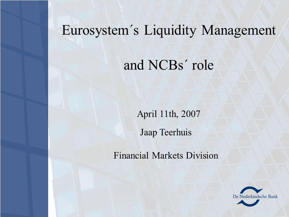 Jaap Teerhuis Financial Markets Division Eurosystem´s Liquidity Management and NCBs´ role April 11th, 2007