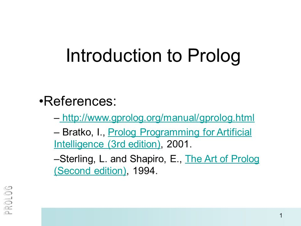1 Introduction to Prolog References: – http://www.gprolog.org/manual/gprolog.html http://www.gprolog.org/manual/gprolog.html – Bratko, I., Prolog Prog
