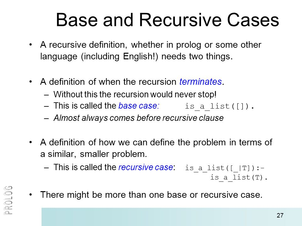 27 Base and Recursive Cases A recursive definition, whether in prolog or some other language (including English!) needs two things. A definition of wh