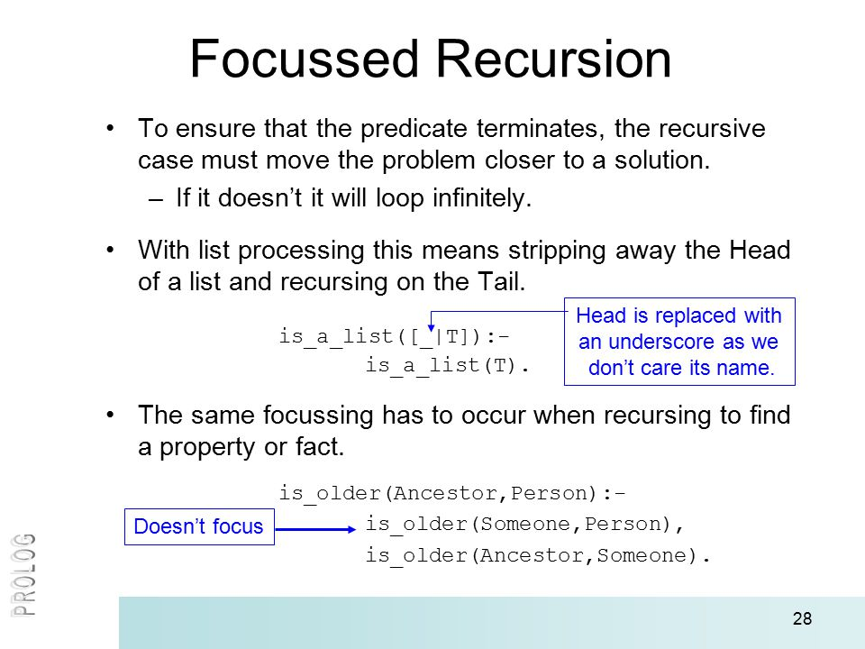 28 Focussed Recursion To ensure that the predicate terminates, the recursive case must move the problem closer to a solution. –If it doesn't it will l