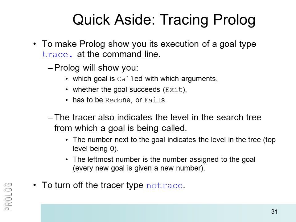 31 Quick Aside: Tracing Prolog To make Prolog show you its execution of a goal type trace. at the command line. –Prolog will show you: which goal is C